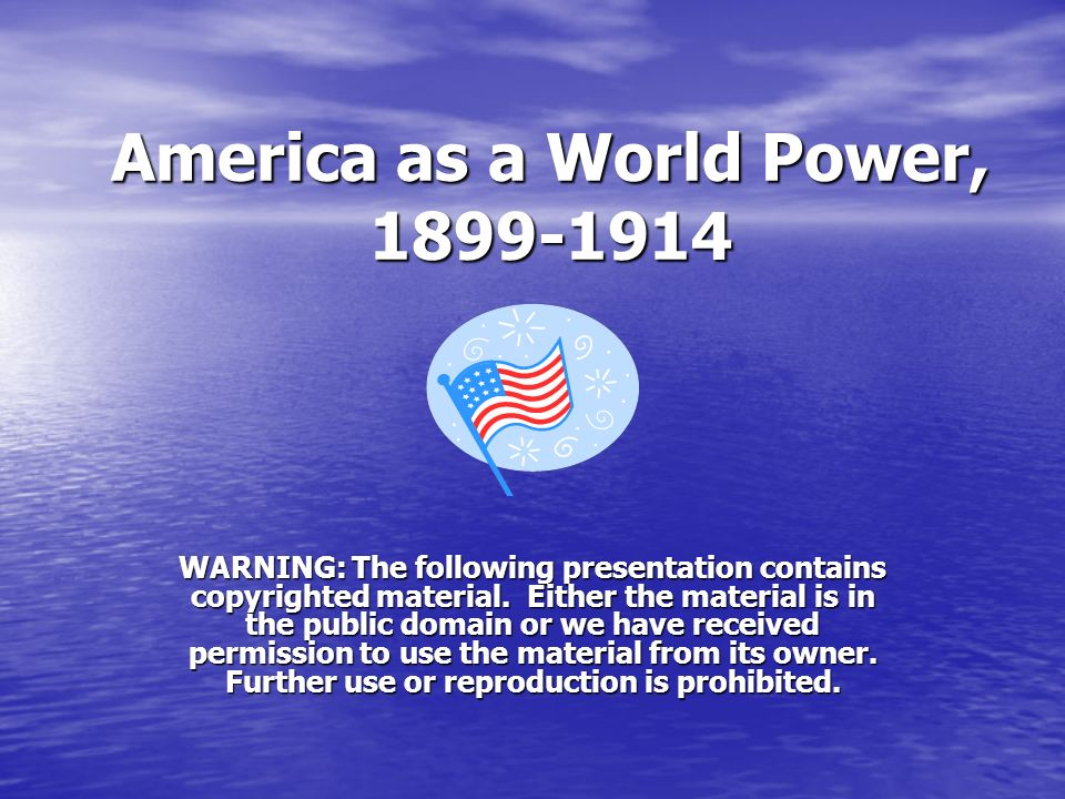 America as a World Power, 1899-1914 WARNING: The following presentation contains copyrighted material. Either the material is in the public domain or