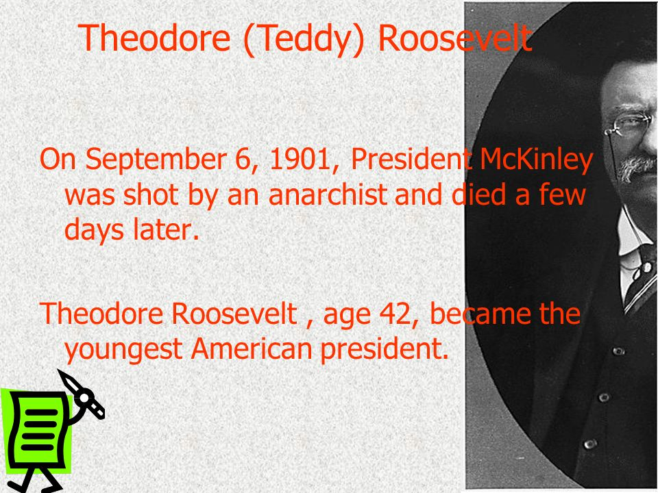 On September 6, 1901, President McKinley was shot by an anarchist and died a few days later. Theodore Roosevelt, age 42, became the youngest American