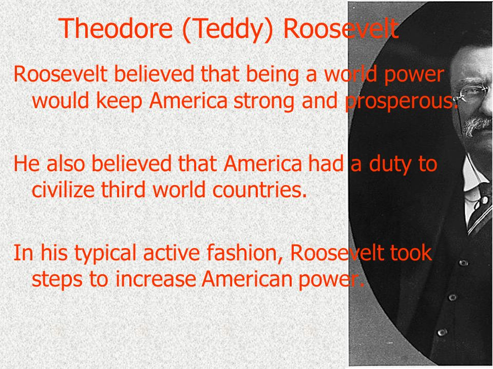 Roosevelt believed that being a world power would keep America strong and prosperous. He also believed that America had a duty to civilize third world