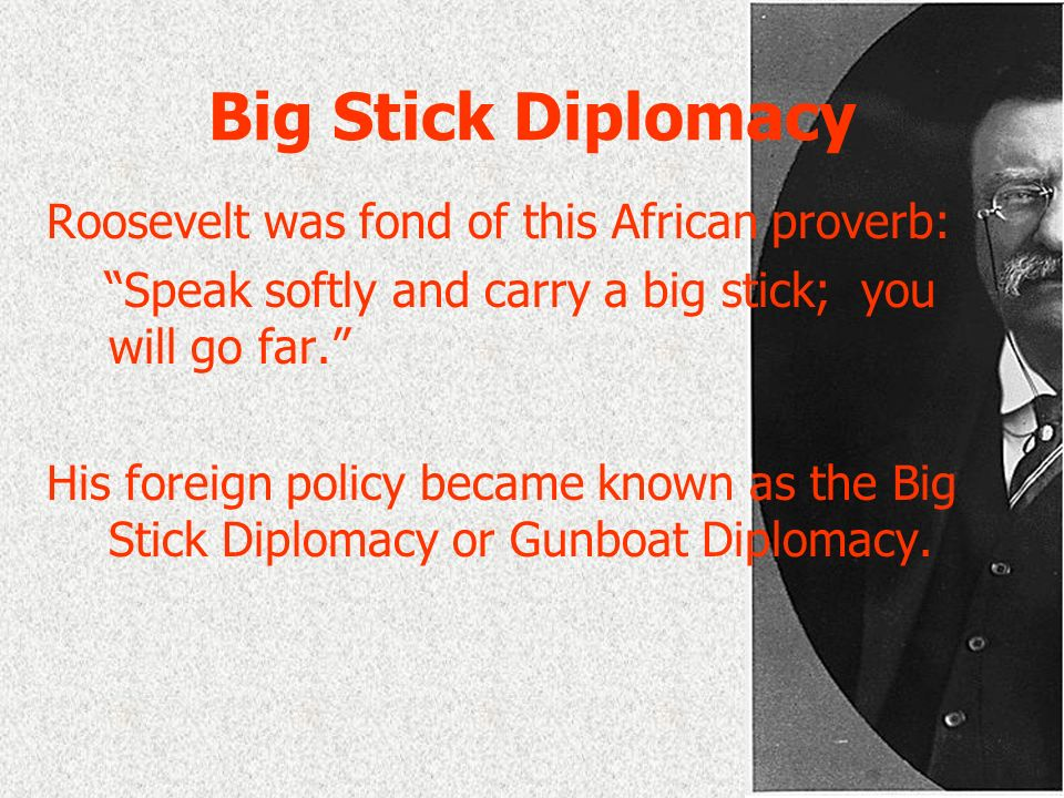 Big Stick Diplomacy Roosevelt was fond of this African proverb: Speak softly and carry a big stick; you will go far. His foreign policy became known a