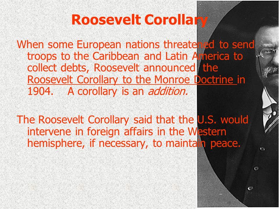 Roosevelt Corollary When some European nations threatened to send troops to the Caribbean and Latin America to collect debts, Roosevelt announced the