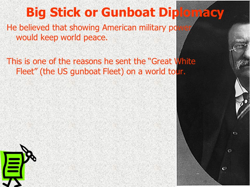 Big Stick or Gunboat Diplomacy He believed that showing American military power would keep world peace. This is one of the reasons he sent the Great W