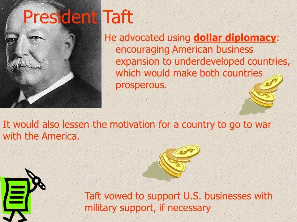 He advocated using dollar diplomacy: encouraging American business expansion to underdeveloped countries, which would make both countries prosperous.