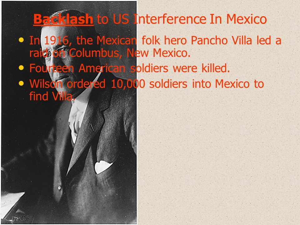 Backlash to US Interference In Mexico In 1916, the Mexican folk hero Pancho Villa led a raid on Columbus, New Mexico. Fourteen American soldiers were