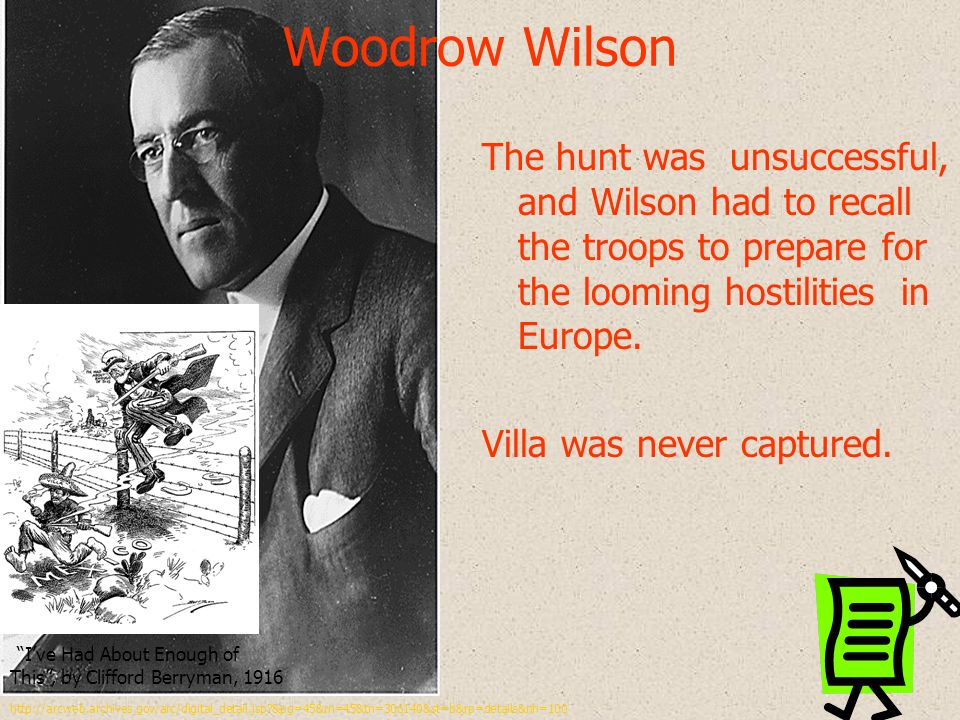 Woodrow Wilson The hunt was unsuccessful, and Wilson had to recall the troops to prepare for the looming hostilities in Europe. Villa was never captur