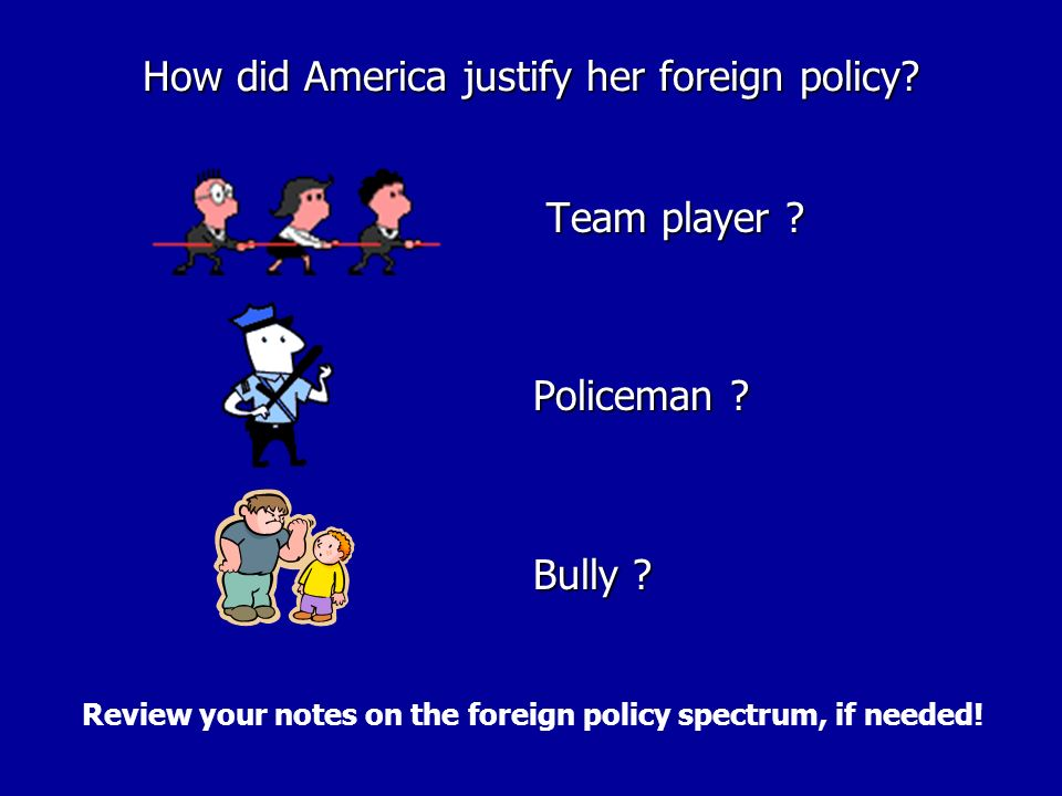 How did America justify her foreign policy? Team player ? Team player ? Policeman ? Bully ? Review your notes on the foreign policy spectrum, if neede