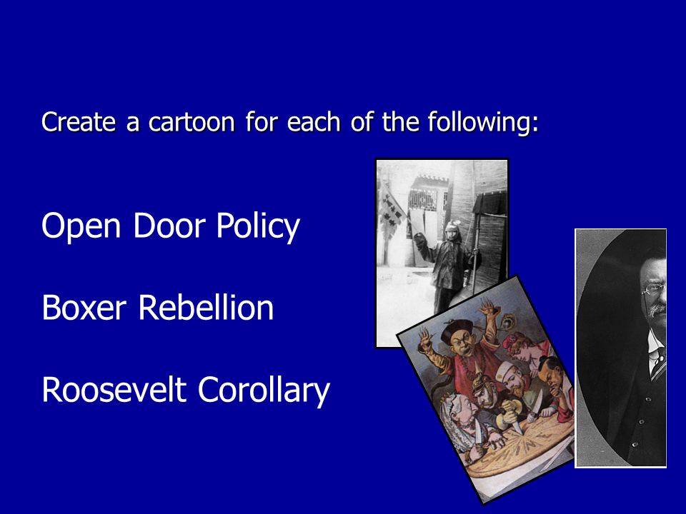 Create a cartoon for each of the following: Open Door Policy Boxer Rebellion Roosevelt Corollary