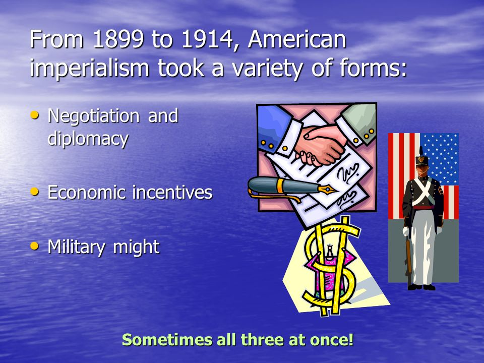 From 1899 to 1914, American imperialism took a variety of forms: Negotiation and diplomacy Negotiation and diplomacy Economic incentives Economic ince