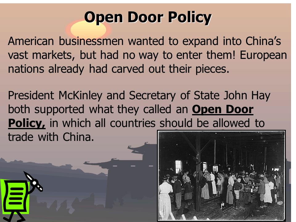 Open Door Policy President McKinley and Secretary of State John Hay both supported what they called an Open Door Policy, in which all countries should