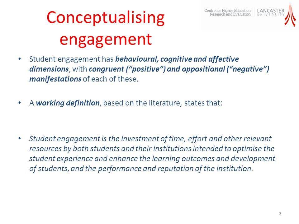 Conceptualising engagement Student engagement has behavioural, cognitive and affective dimensions, with congruent (positive) and oppositional (negative) manifestations of each of these.
