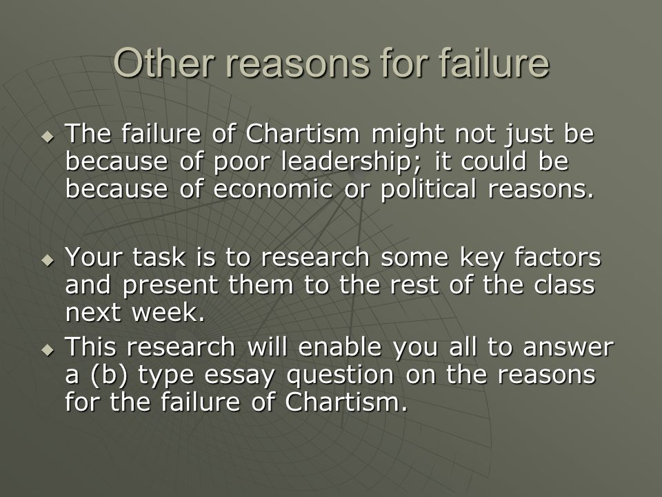 Other reasons for failure The failure of Chartism might not just be because of poor leadership; it could be because of economic or political reasons.