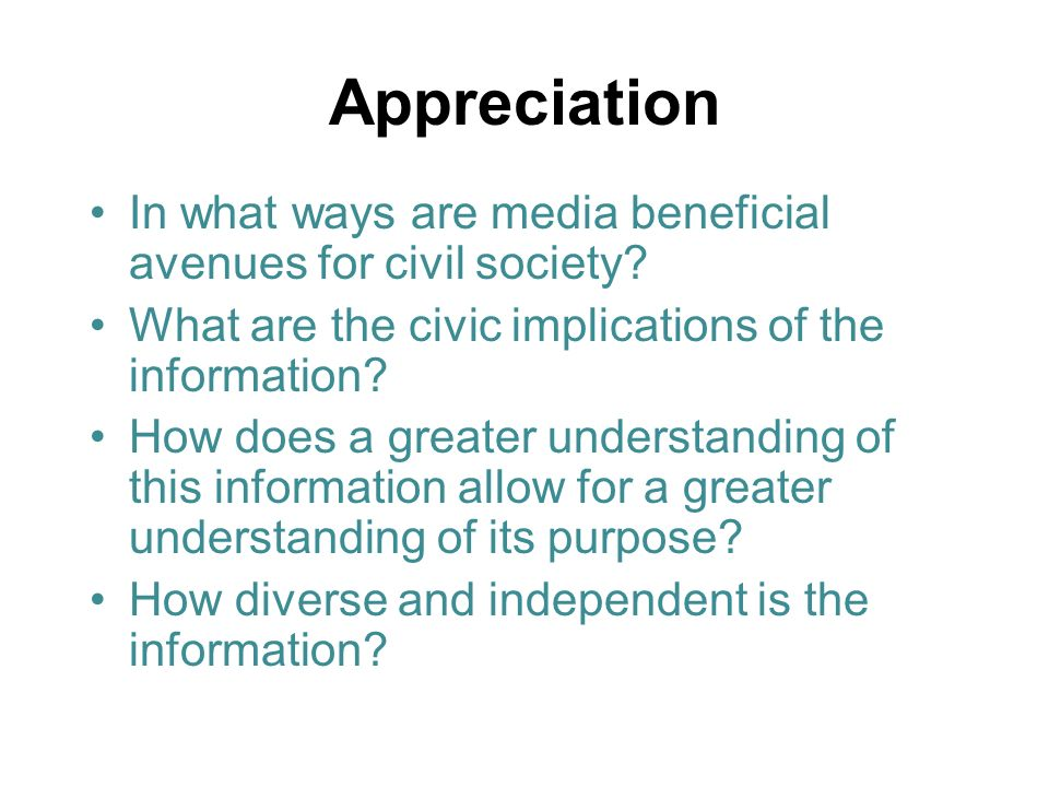Appreciation In what ways are media beneficial avenues for civil society? What are the civic implications of the information? How does a greater under