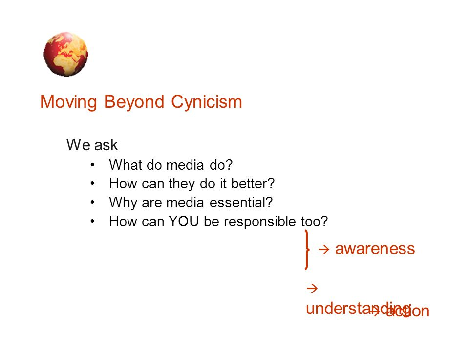 Moving Beyond Cynicism We ask What do media do? How can they do it better? Why are media essential? How can YOU be responsible too? understanding acti