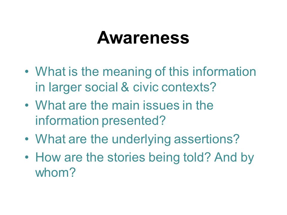 Awareness What is the meaning of this information in larger social & civic contexts? What are the main issues in the information presented? What are t