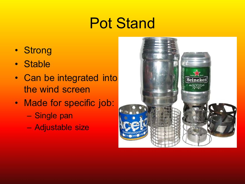 Pot Stand Strong Stable Can be integrated into the wind screen Made for specific job: –Single pan –Adjustable size
