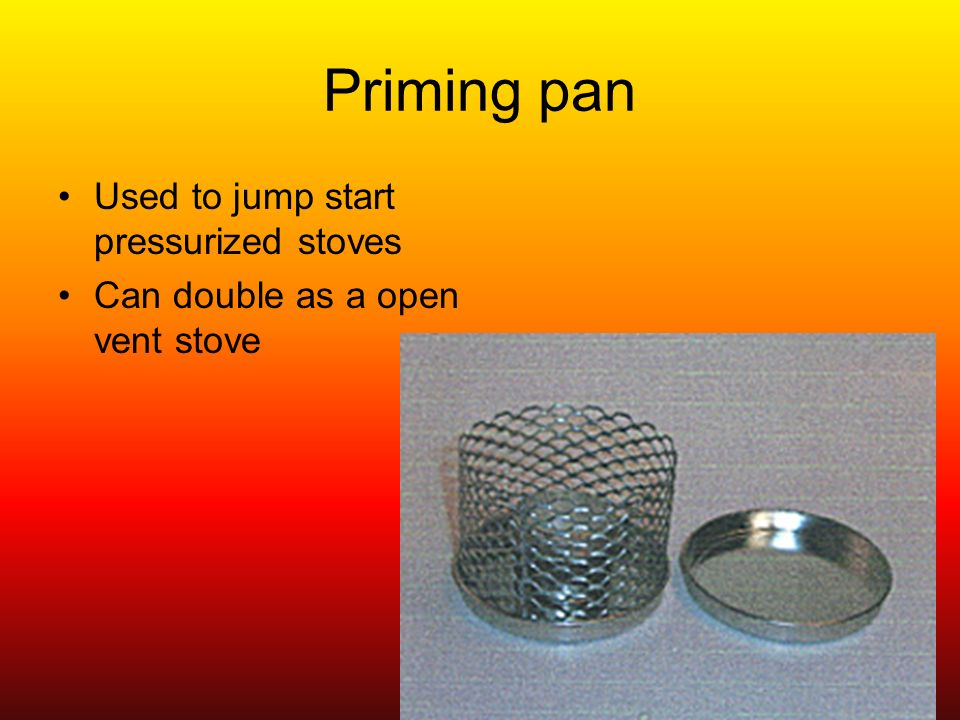 Priming pan Used to jump start pressurized stoves Can double as a open vent stove