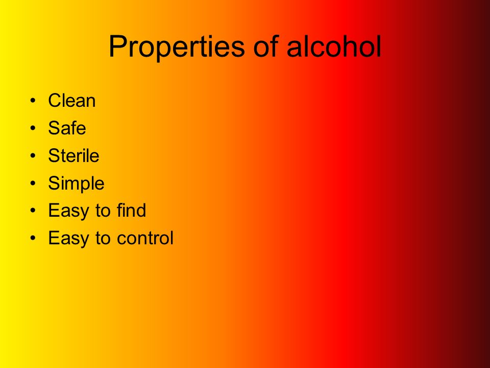 Properties of alcohol Clean Safe Sterile Simple Easy to find Easy to control