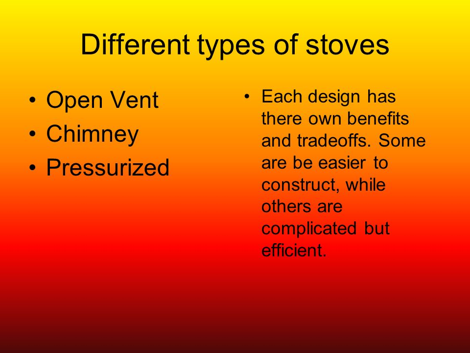 Different types of stoves Open Vent Chimney Pressurized Each design has there own benefits and tradeoffs.