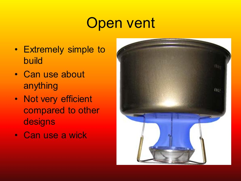 Open vent Extremely simple to build Can use about anything Not very efficient compared to other designs Can use a wick