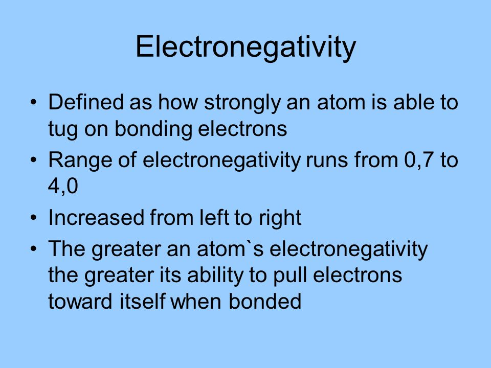 Electronegativity Defined as how strongly an atom is able to tug on bonding electrons Range of electronegativity runs from 0,7 to 4,0 Increased from l