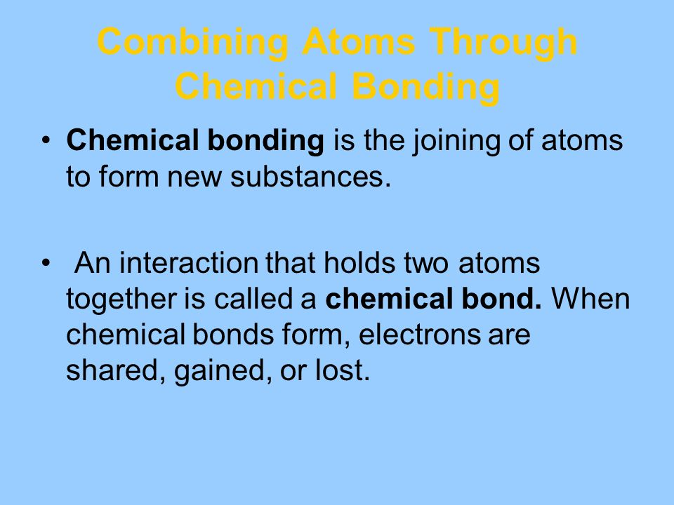 Combining Atoms Through Chemical Bonding Chemical bonding is the joining of atoms to form new substances. An interaction that holds two atoms together