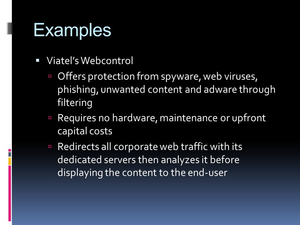 Examples Viatels Webcontrol Offers protection from spyware, web viruses, phishing, unwanted content and adware through filtering Requires no hardware, maintenance or upfront capital costs Redirects all corporate web traffic with its dedicated servers then analyzes it before displaying the content to the end-user