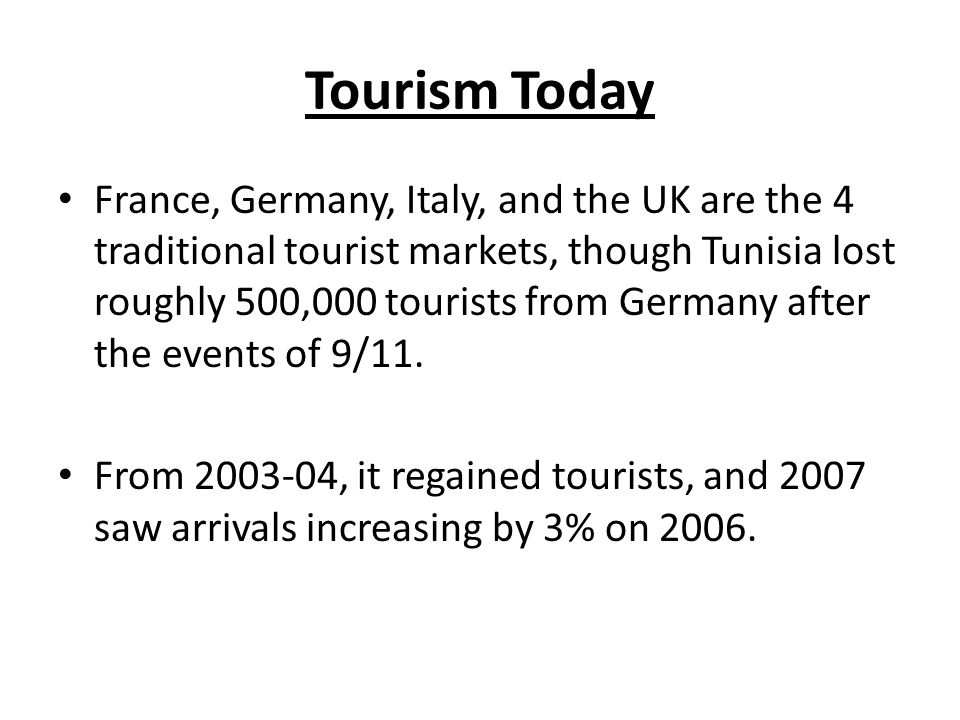 Tourism Today France, Germany, Italy, and the UK are the 4 traditional tourist markets, though Tunisia lost roughly 500,000 tourists from Germany after the events of 9/11.