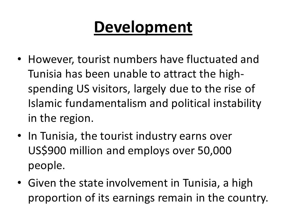 Development However, tourist numbers have fluctuated and Tunisia has been unable to attract the high- spending US visitors, largely due to the rise of