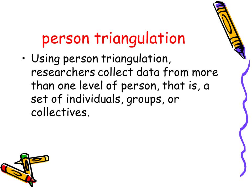person triangulation Using person triangulation, researchers collect data from more than one level of person, that is, a set of individuals, groups, o