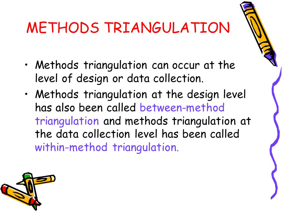 METHODS TRIANGULATION Methods triangulation can occur at the level of design or data collection. Methods triangulation at the design level has also be