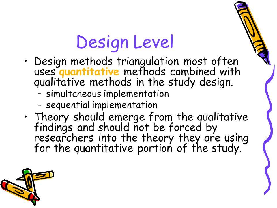 Design Level Design methods triangulation most often uses quantitative methods combined with qualitative methods in the study design. –simultaneous im