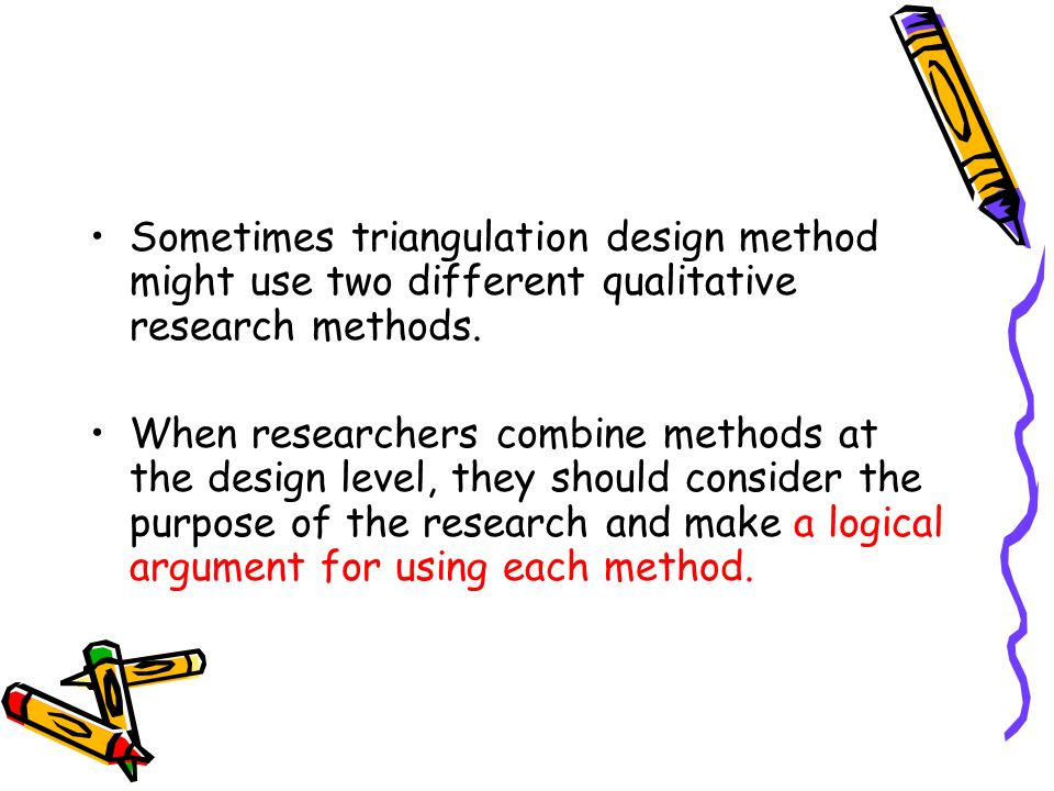 Sometimes triangulation design method might use two different qualitative research methods. When researchers combine methods at the design level, they