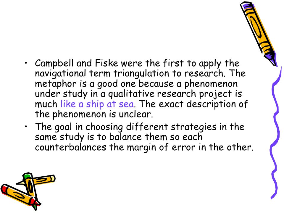 INVESTIGATOR TRIANGULATION Investigator triangulation occurs when two or more researchers with divergent backgrounds and expertise work together on the same study.