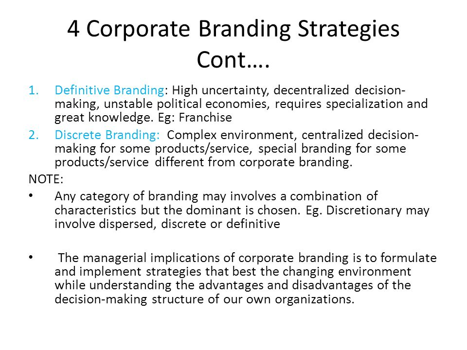 4 Corporate Branding Strategies Cont…. 1.Definitive Branding: High uncertainty, decentralized decision- making, unstable political economies, requires