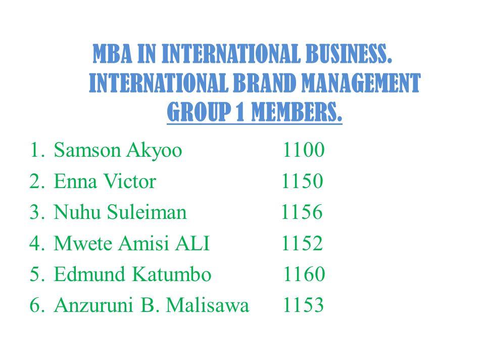 MBA IN INTERNATIONAL BUSINESS. INTERNATIONAL BRAND MANAGEMENT GROUP 1 MEMBERS. 1.Samson Akyoo 1100 2.Enna Victor 1150 3.Nuhu Suleiman 1156 4.Mwete Ami