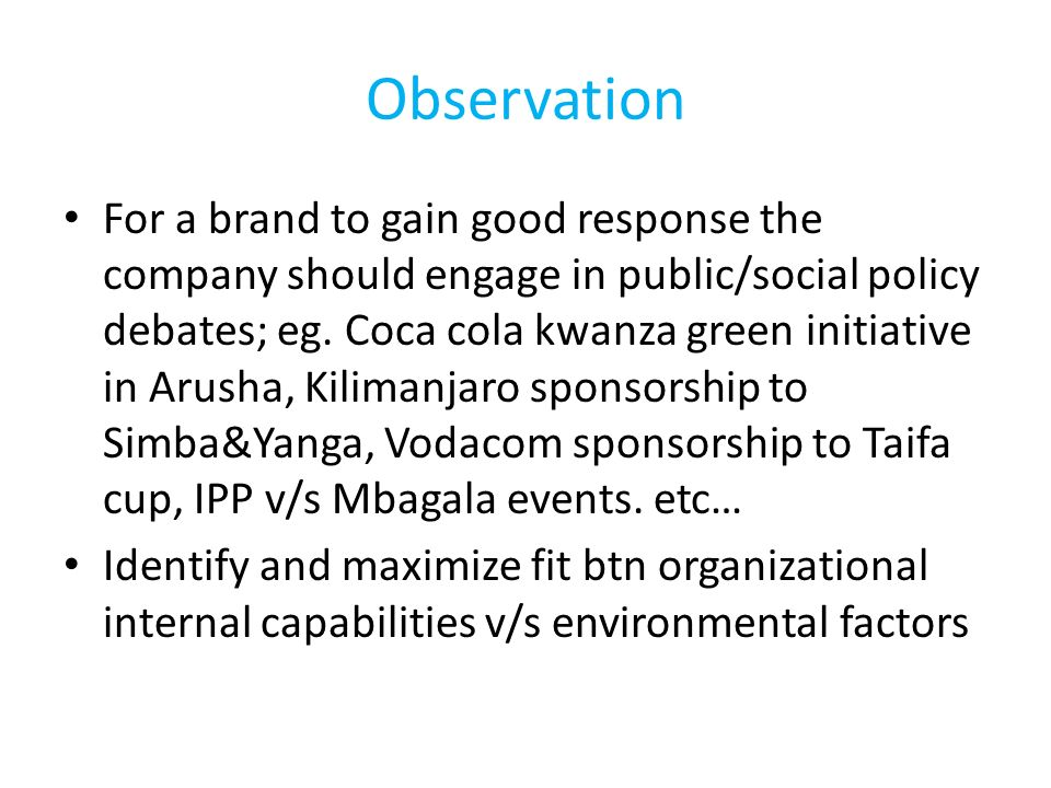 Observation For a brand to gain good response the company should engage in public/social policy debates; eg. Coca cola kwanza green initiative in Arus