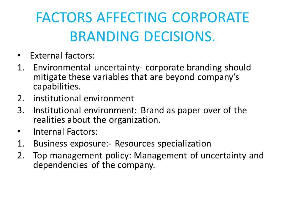 FACTORS AFFECTING CORPORATE BRANDING DECISIONS. External factors: 1.Environmental uncertainty- corporate branding should mitigate these variables that