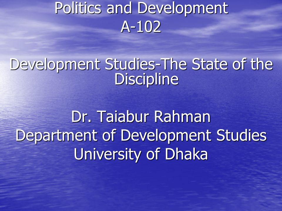 Politics and Development A-102 Development Studies-The State of the Discipline Dr. Taiabur Rahman Department of Development Studies University of Dhak