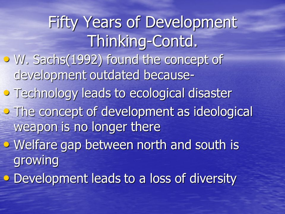 Fifty Years of Development Thinking-Contd. W. Sachs(1992) found the concept of development outdated because- W. Sachs(1992) found the concept of devel