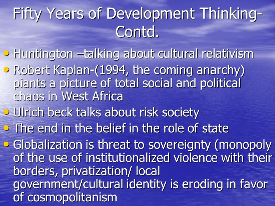 Fifty Years of Development Thinking- Contd. Huntington –talking about cultural relativism Huntington –talking about cultural relativism Robert Kaplan-