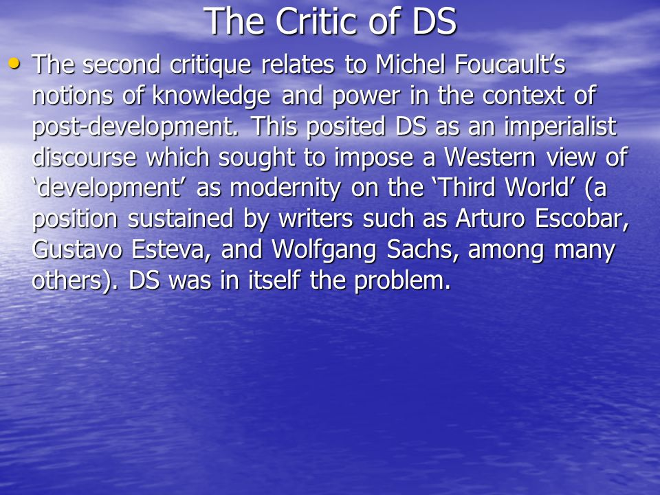 The Critic of DS The second critique relates to Michel Foucaults notions of knowledge and power in the context of post-development. This posited DS as