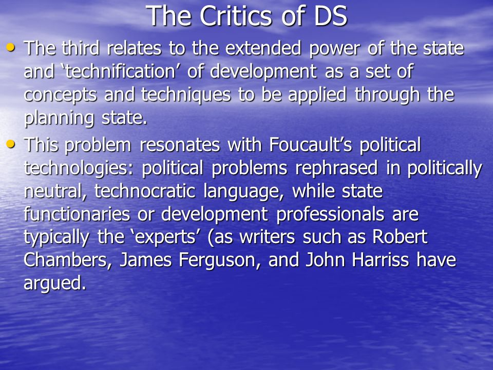 The Critics of DS The third relates to the extended power of the state and technification of development as a set of concepts and techniques to be app