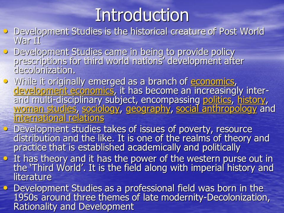 Introduction Development Studies is the historical creature of Post World War II Development Studies is the historical creature of Post World War II D
