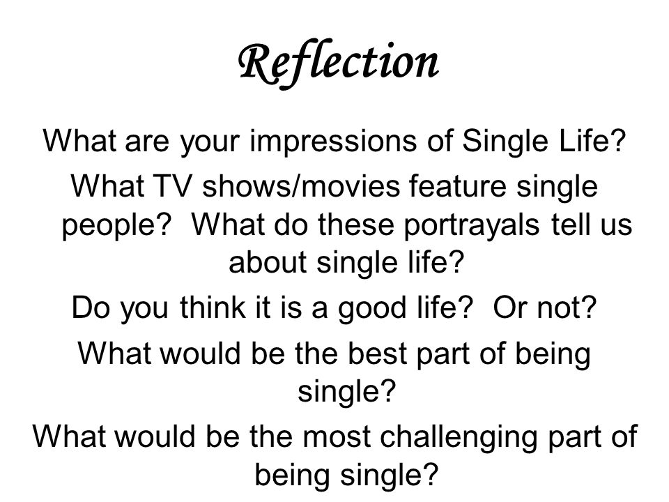 Reflection What are your impressions of Single Life? What TV shows/movies feature single people? What do these portrayals tell us about single life? D