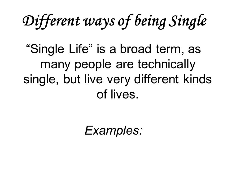 Different ways of being Single Single Life is a broad term, as many people are technically single, but live very different kinds of lives. Examples: