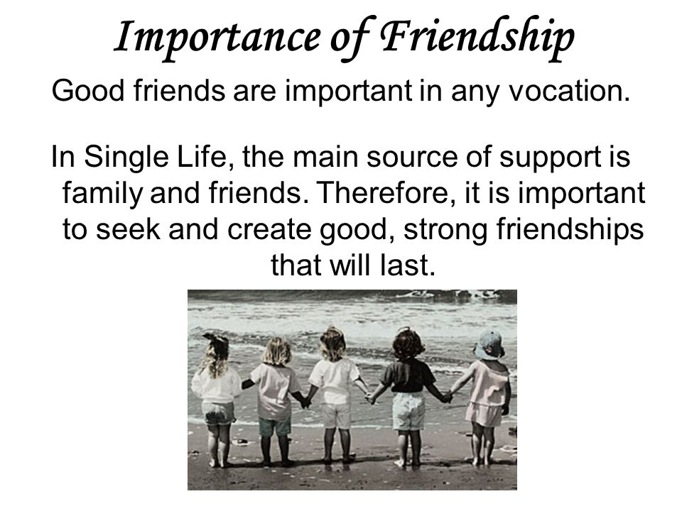 Importance of Friendship Good friends are important in any vocation. In Single Life, the main source of support is family and friends. Therefore, it i