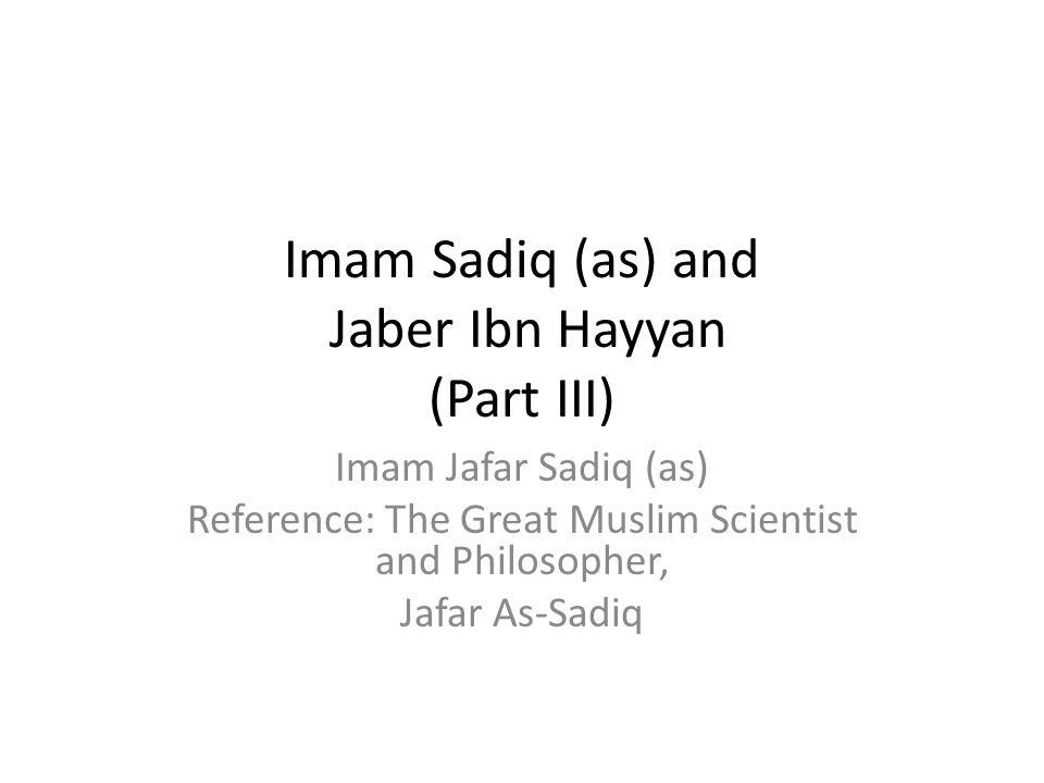 Imam Sadiq (as) and Jaber Ibn Hayyan (Part III) Imam Jafar Sadiq (as) Reference: The Great Muslim Scientist and Philosopher, Jafar As-Sadiq