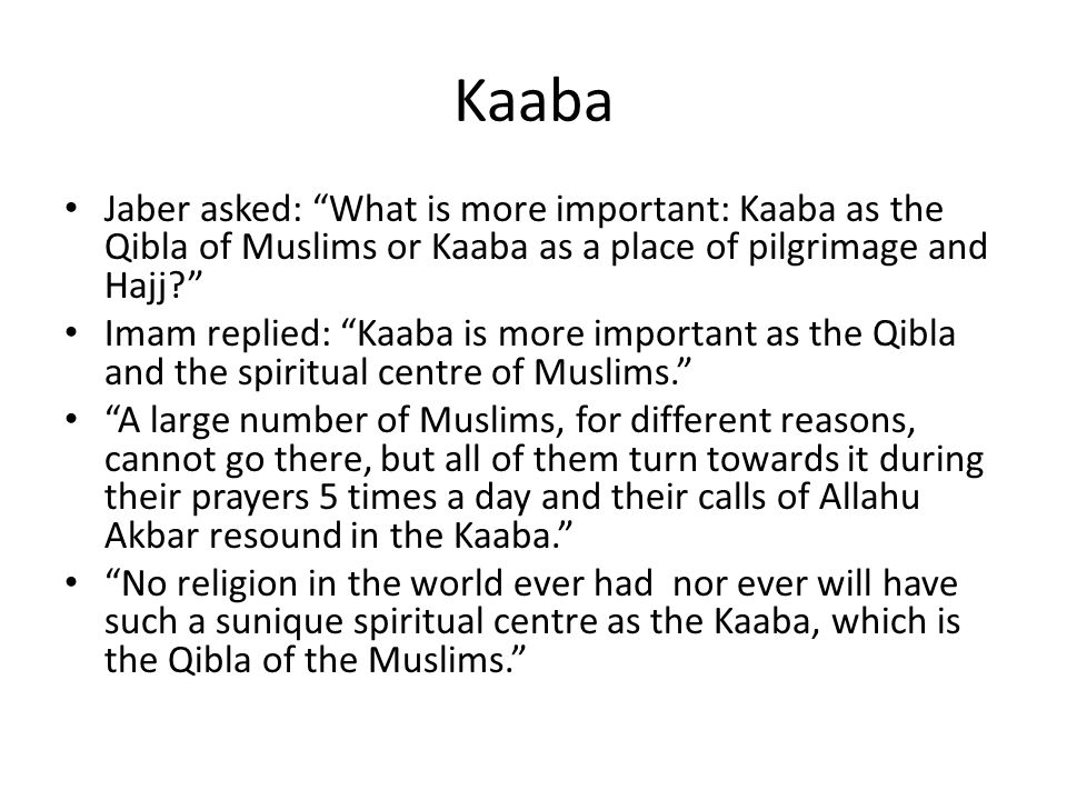 Kaaba Jaber asked: What is more important: Kaaba as the Qibla of Muslims or Kaaba as a place of pilgrimage and Hajj? Imam replied: Kaaba is more impor