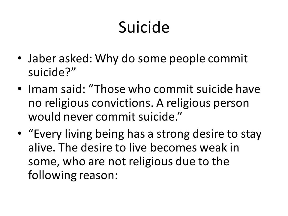 Suicide Jaber asked: Why do some people commit suicide? Imam said: Those who commit suicide have no religious convictions. A religious person would ne