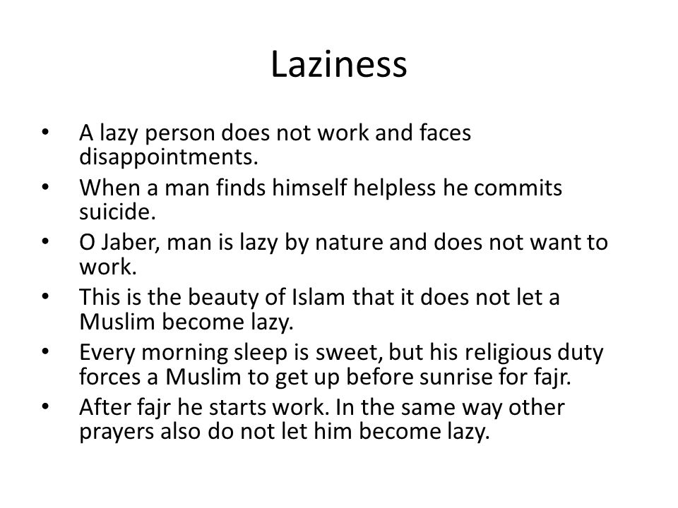 Laziness A lazy person does not work and faces disappointments. When a man finds himself helpless he commits suicide. O Jaber, man is lazy by nature a